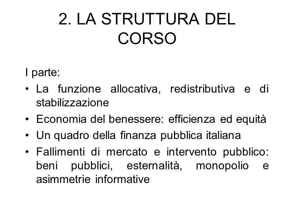 2. LA STRUTTURA DEL CORSO I parte: La funzione allocativa, redistributiva e di stabilizzazione Economia del benessere: efficienza ed equità Un quadro