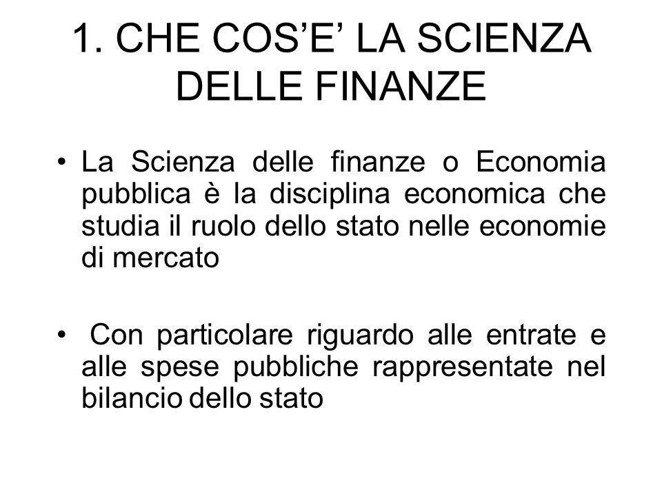 1. CHE COSE LA SCIENZA DELLE FINANZE La Scienza delle finanze o Economia pubblica è la disciplina economica che studia il ruolo dello stato nelle econ