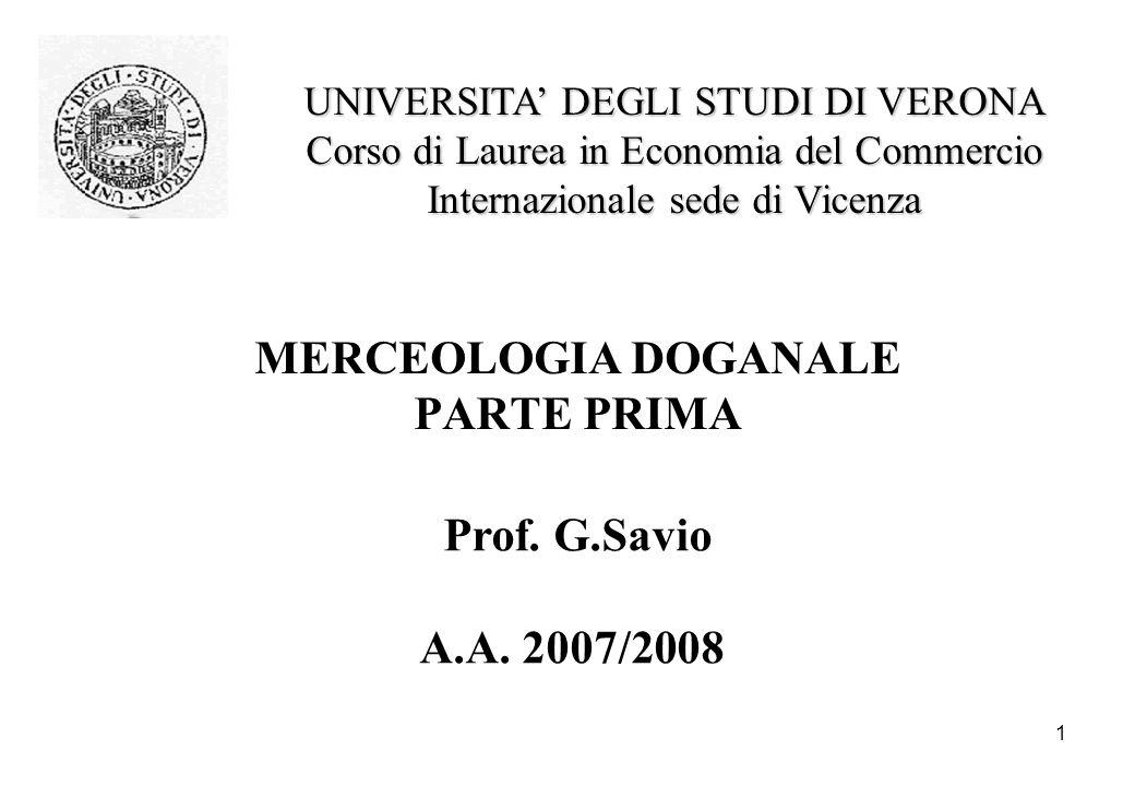 1 MERCEOLOGIA DOGANALE PARTE PRIMA Prof. G.Savio A.A. 2007/2008 UNIVERSITA DEGLI STUDI DI VERONA Corso di Laurea in Economia del Commercio Internazion