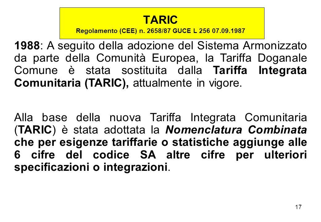 17 1988: A seguito della adozione del Sistema Armonizzato da parte della Comunità Europea, la Tariffa Doganale Comune è stata sostituita dalla Tariffa Integrata Comunitaria (TARIC), attualmente in vigore.