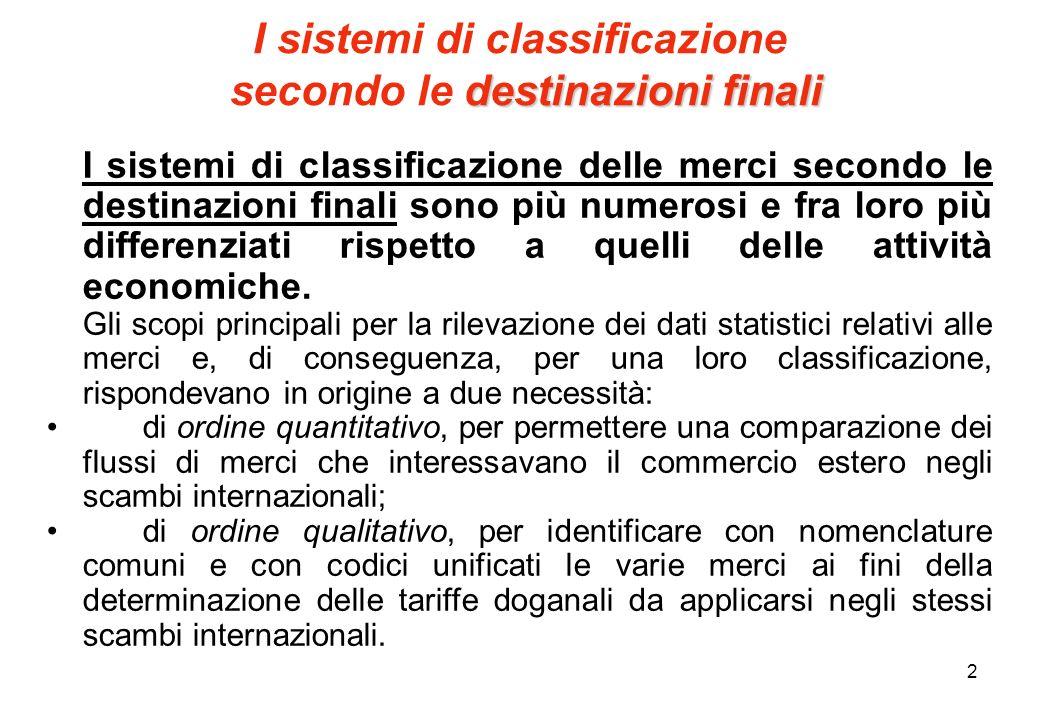 2 destinazioni finali I sistemi di classificazione secondo le destinazioni finali I sistemi di classificazione delle merci secondo le destinazioni finali sono più numerosi e fra loro più differenziati rispetto a quelli delle attività economiche.