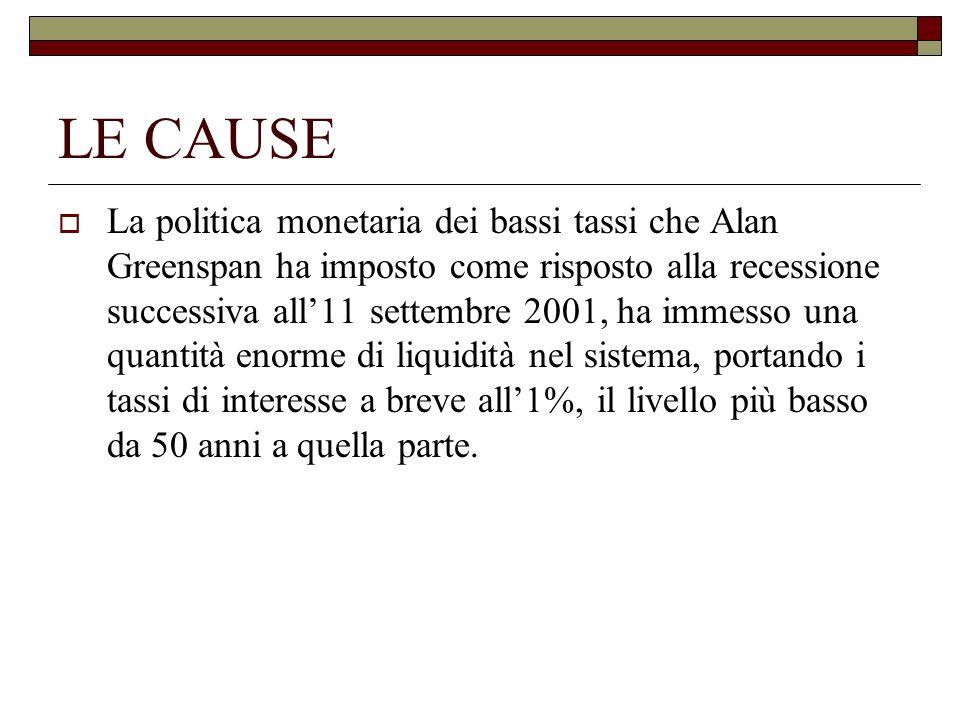 LE CAUSE La politica monetaria dei bassi tassi che Alan Greenspan ha imposto come risposto alla recessione successiva all11 settembre 2001, ha immesso
