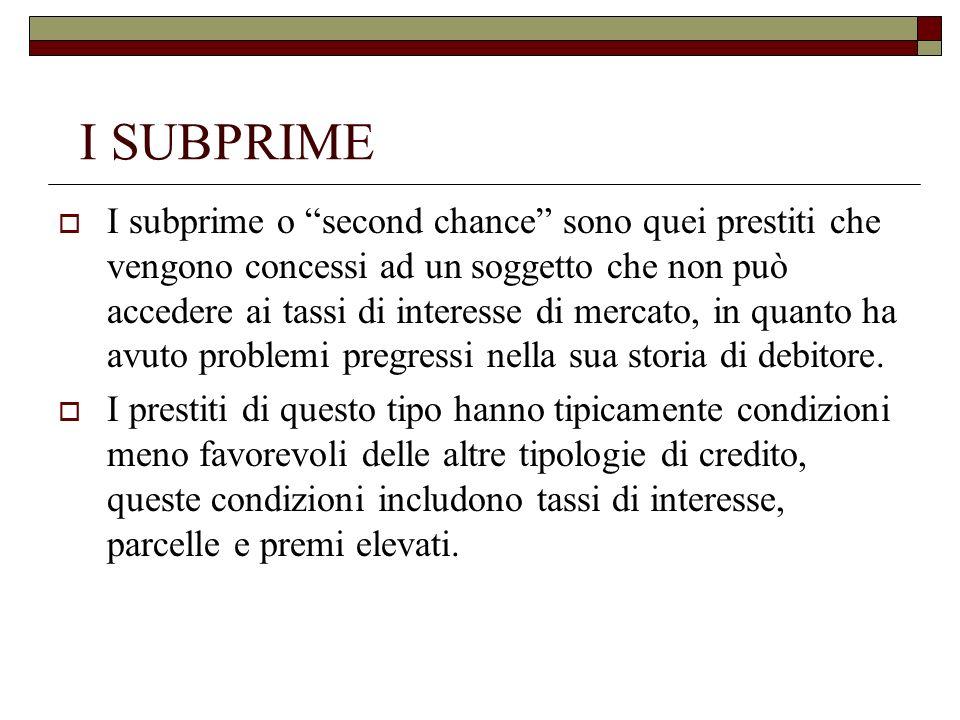 I SUBPRIME I subprime o second chance sono quei prestiti che vengono concessi ad un soggetto che non può accedere ai tassi di interesse di mercato, in