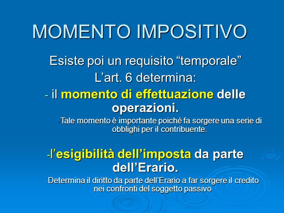 MOMENTO IMPOSITIVO Esiste poi un requisito temporale Lart. 6 determina: - il momento di effettuazione delle operazioni. -Tale momento è importante poi