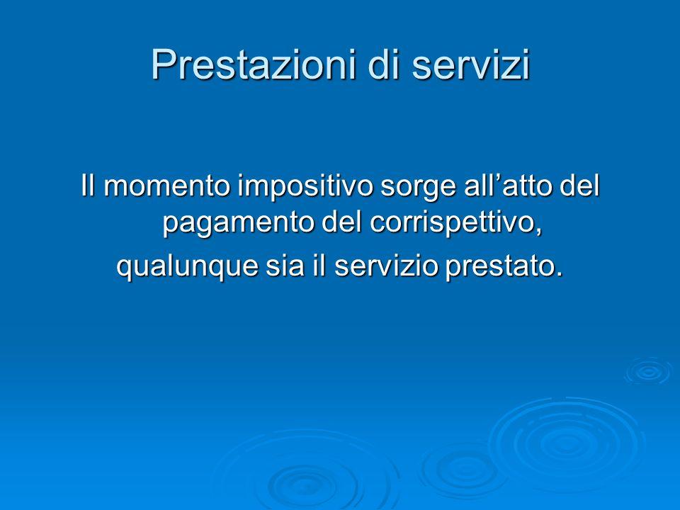 Prestazioni di servizi Il momento impositivo sorge allatto del pagamento del corrispettivo, qualunque sia il servizio prestato.