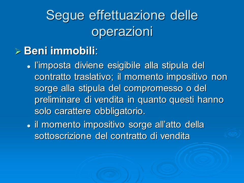 Segue effettuazione delle operazioni Beni immobili: Beni immobili: limposta diviene esigibile alla stipula del contratto traslativo; il momento imposi