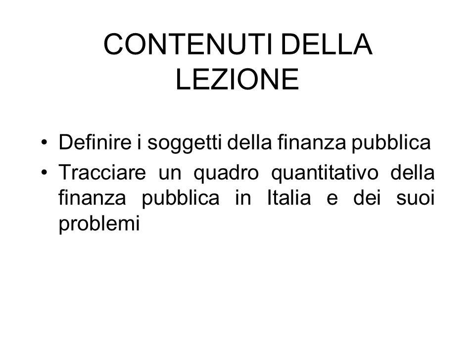 CONTENUTI DELLA LEZIONE Definire i soggetti della finanza pubblica Tracciare un quadro quantitativo della finanza pubblica in Italia e dei suoi proble