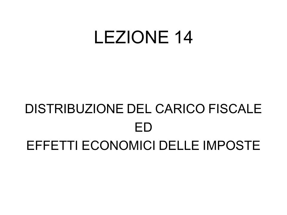 LEZIONE 14 DISTRIBUZIONE DEL CARICO FISCALE ED EFFETTI ECONOMICI DELLE IMPOSTE