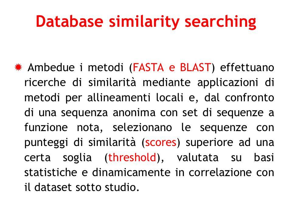 Database similarity searching Ambedue i metodi (FASTA e BLAST) effettuano ricerche di similarità mediante applicazioni di metodi per allineamenti loca