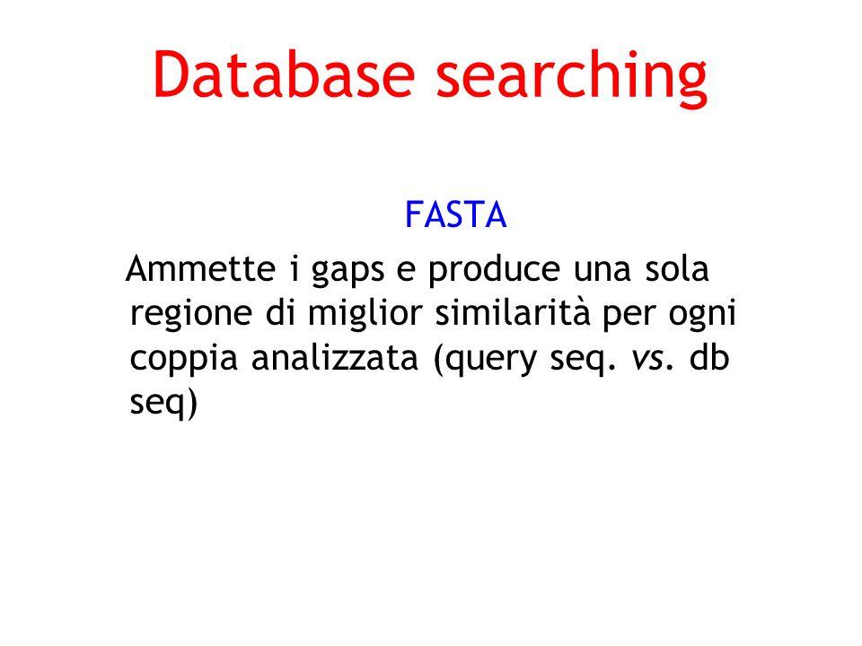 Database searching FASTA Ammette i gaps e produce una sola regione di miglior similarità per ogni coppia analizzata (query seq. vs. db seq)