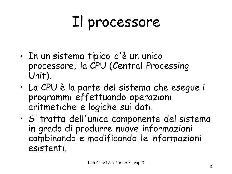 Lab.Calc I AA 2002/03 - cap.3 3 Il processore In un sistema tipico c'è un unico processore, la CPU (Central Processing Unit). La CPU è la parte del si