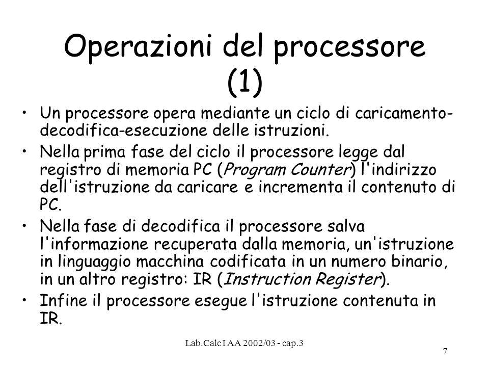 Lab.Calc I AA 2002/03 - cap.3 7 Operazioni del processore (1) Un processore opera mediante un ciclo di caricamento- decodifica-esecuzione delle istruz