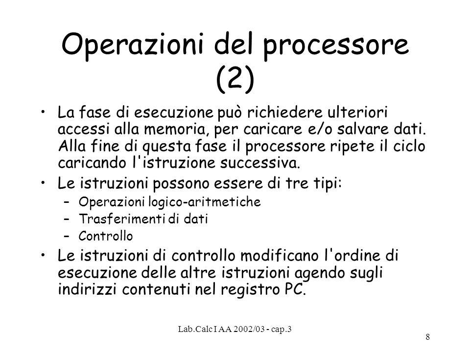 Lab.Calc I AA 2002/03 - cap.3 8 Operazioni del processore (2) La fase di esecuzione può richiedere ulteriori accessi alla memoria, per caricare e/o sa