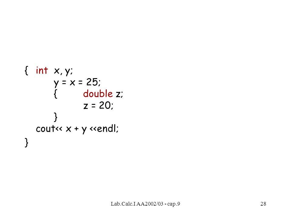 Lab.Calc.I AA2002/03 - cap.928 { int x, y; y = x = 25; {double z; z = 20; } cout<< x + y <<endl; }
