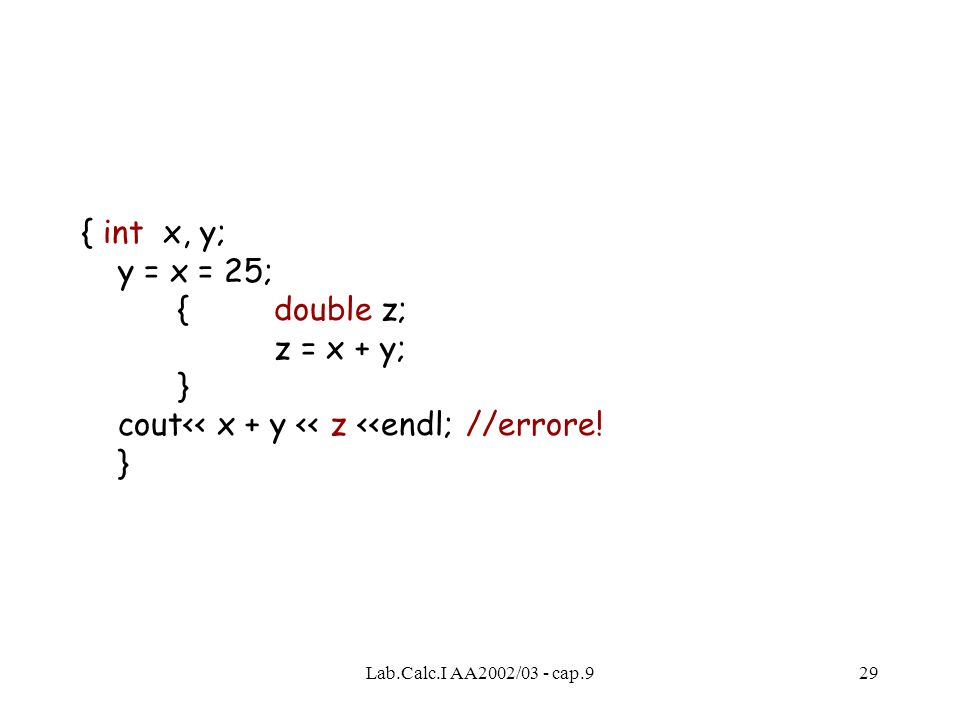 Lab.Calc.I AA2002/03 - cap.929 { int x, y; y = x = 25; {double z; z = x + y; } cout<< x + y << z <<endl; //errore! }