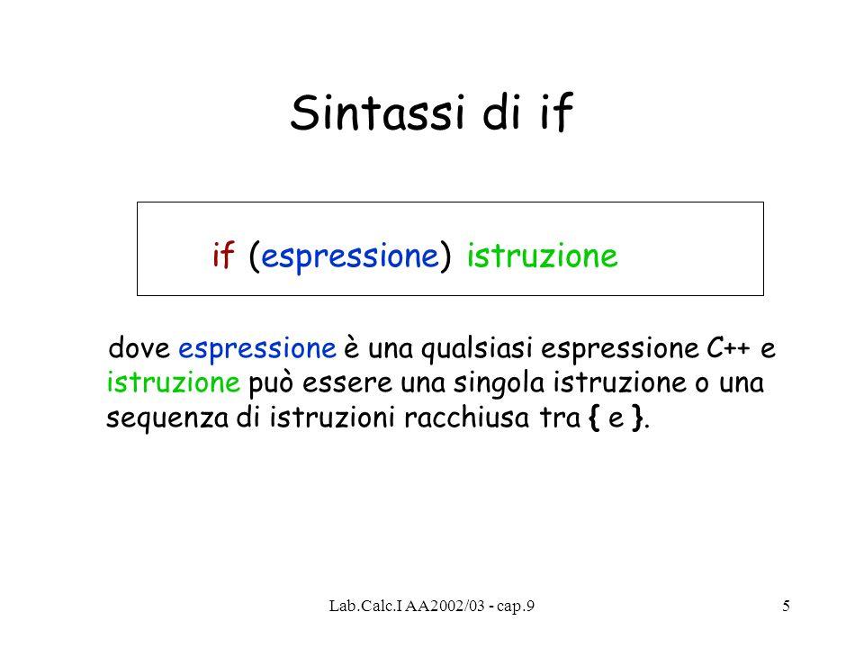 Lab.Calc.I AA2002/03 - cap.95 Sintassi di if if (espressione) istruzione dove espressione è una qualsiasi espressione C++ e istruzione può essere una singola istruzione o una sequenza di istruzioni racchiusa tra { e }.