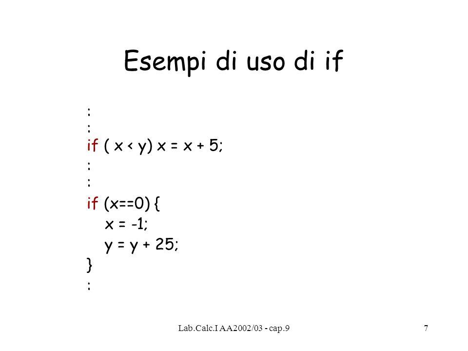 Lab.Calc.I AA2002/03 - cap.97 Esempi di uso di if : : if ( x < y) x = x + 5;: if (x==0) { x = -1; y = y + 25; } :