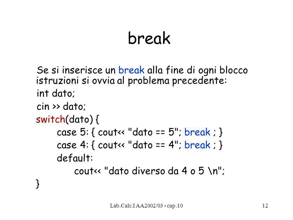 Lab.Calc.I AA2002/03 - cap.1012 break Se si inserisce un break alla fine di ogni blocco istruzioni si ovvia al problema precedente: int dato; cin >> dato; switch(dato) { case 5: { cout<< dato == 5 ; break ; } case 4: { cout<< dato == 4 ; break ; } default: cout<< dato diverso da 4 o 5 \n ; }