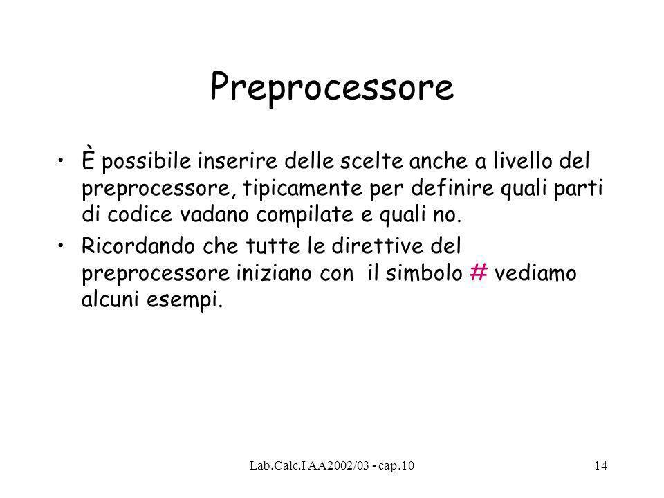 Lab.Calc.I AA2002/03 - cap.1014 Preprocessore È possibile inserire delle scelte anche a livello del preprocessore, tipicamente per definire quali parti di codice vadano compilate e quali no.