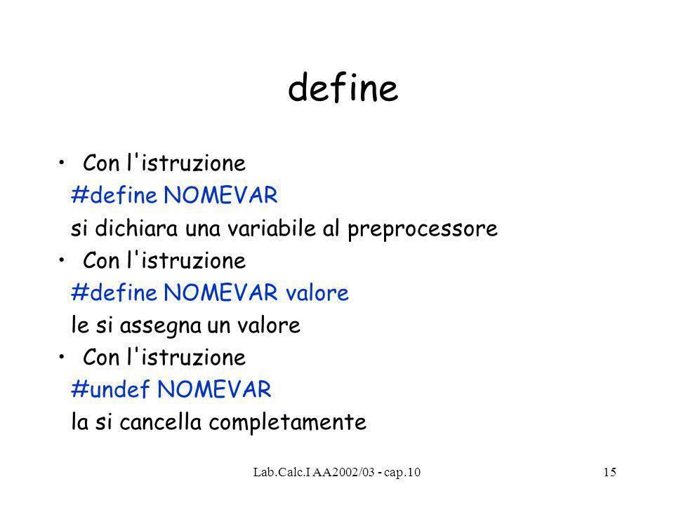 Lab.Calc.I AA2002/03 - cap.1015 define Con l istruzione #define NOMEVAR si dichiara una variabile al preprocessore Con l istruzione #define NOMEVAR valore le si assegna un valore Con l istruzione #undef NOMEVAR la si cancella completamente