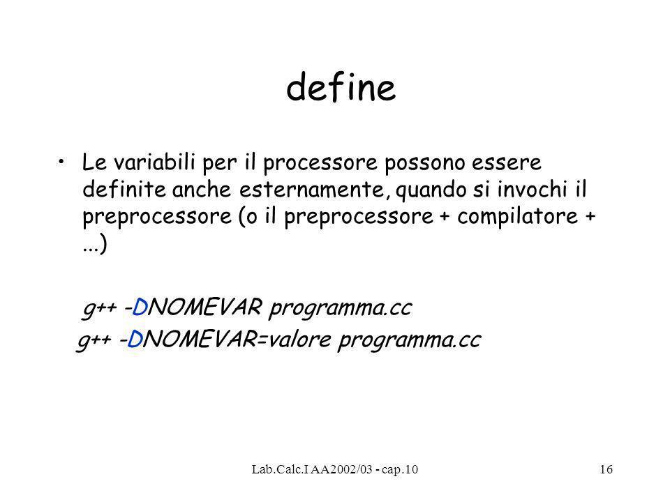 Lab.Calc.I AA2002/03 - cap.1016 define Le variabili per il processore possono essere definite anche esternamente, quando si invochi il preprocessore (o il preprocessore + compilatore +...) g++ -DNOMEVAR programma.cc g++ -DNOMEVAR=valore programma.cc