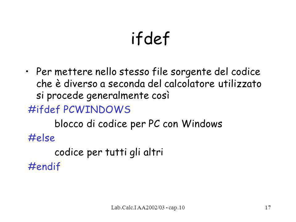 Lab.Calc.I AA2002/03 - cap.1017 ifdef Per mettere nello stesso file sorgente del codice che è diverso a seconda del calcolatore utilizzato si procede generalmente così #ifdef PCWINDOWS blocco di codice per PC con Windows #else codice per tutti gli altri #endif