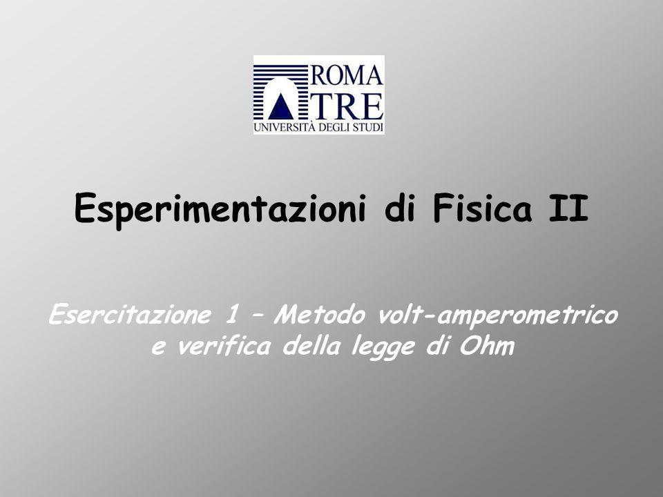 Esperimentazioni di Fisica II Esercitazione 1 – Metodo volt-amperometrico e verifica della legge di Ohm