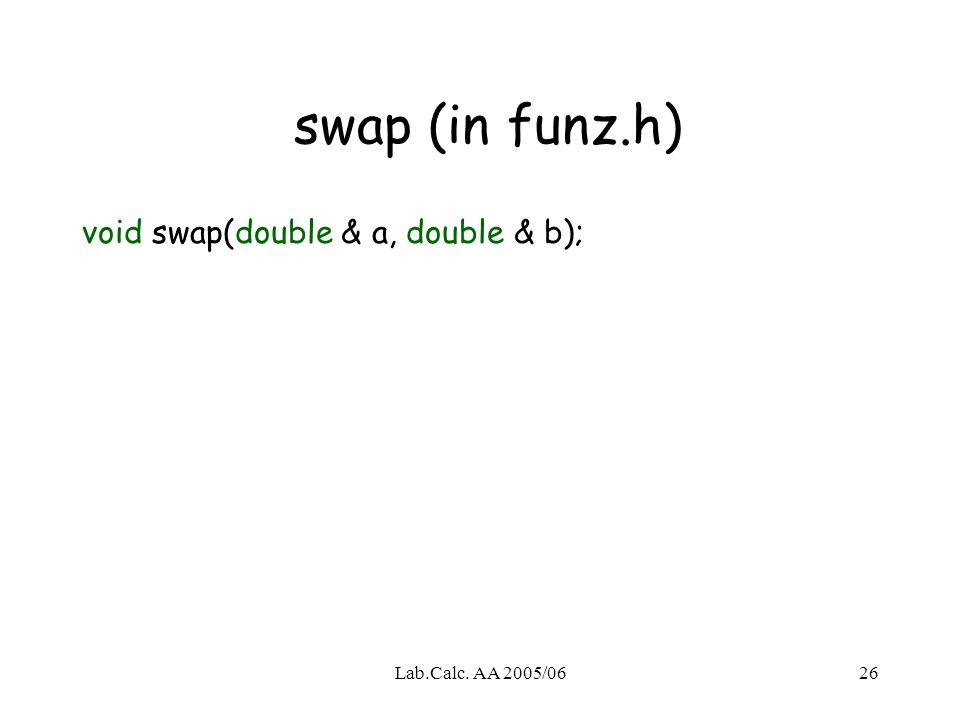 Lab.Calc. AA 2005/0626 swap (in funz.h) void swap(double & a, double & b);