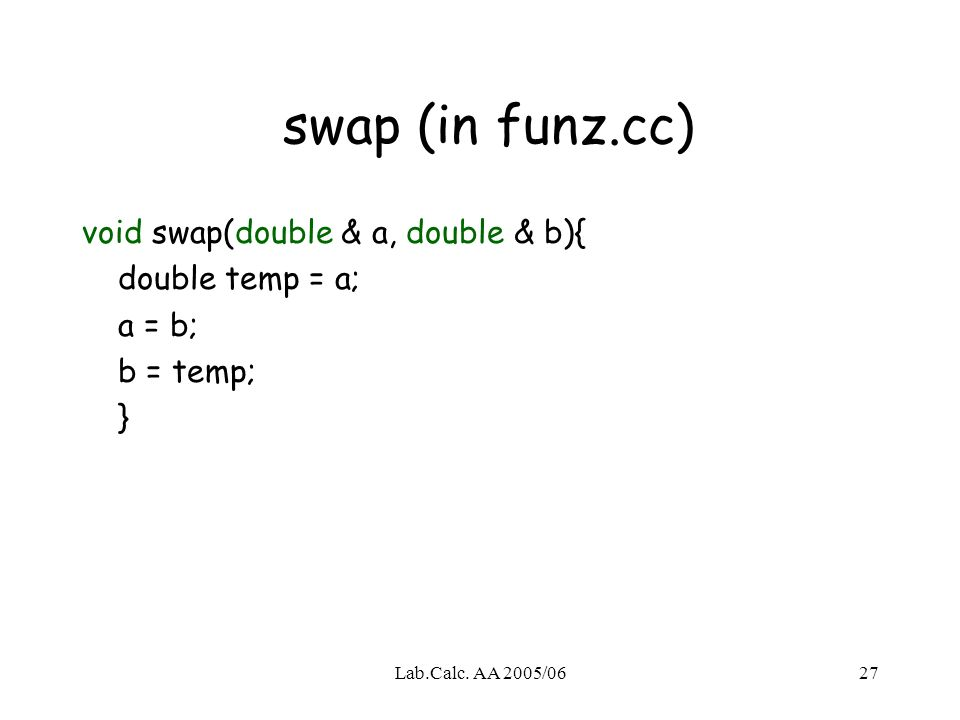 Lab.Calc. AA 2005/0627 swap (in funz.cc) void swap(double & a, double & b){ double temp = a; a = b; b = temp; }