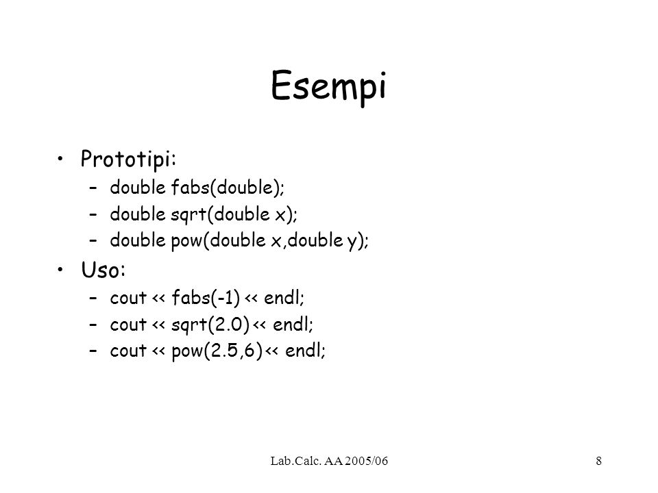Lab.Calc. AA 2005/068 Esempi Prototipi: –double fabs(double); –double sqrt(double x); –double pow(double x,double y); Uso: –cout << fabs(-1) << endl;