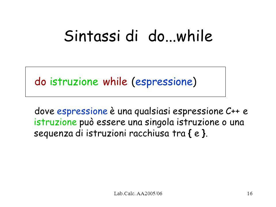 Lab.Calc. AA2005/0616 Sintassi di do...while do istruzione while (espressione) dove espressione è una qualsiasi espressione C++ e istruzione può esser