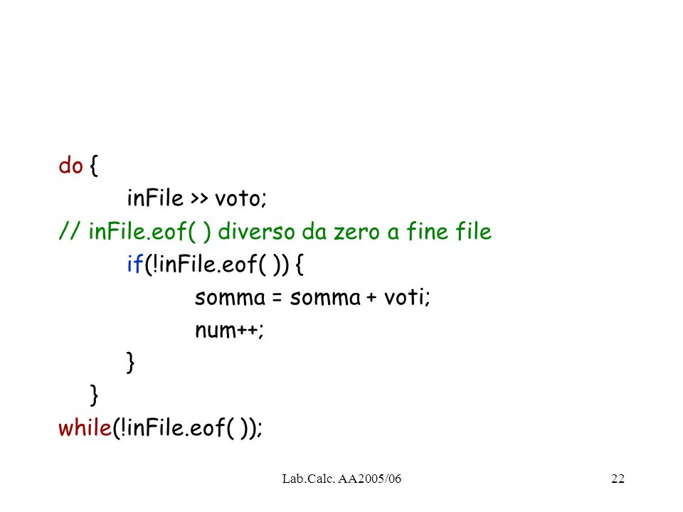 Lab.Calc. AA2005/0622 do { inFile >> voto; // inFile.eof( ) diverso da zero a fine file if(!inFile.eof( )) { somma = somma + voti; num++; } } while(!i