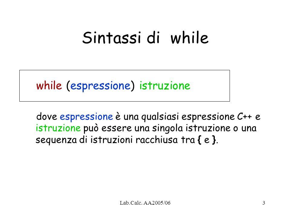 Lab.Calc. AA2005/063 Sintassi di while while (espressione) istruzione dove espressione è una qualsiasi espressione C++ e istruzione può essere una sin