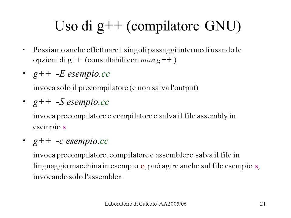 Laboratorio di Calcolo AA2005/0621 Uso di g++ (compilatore GNU) Possiamo anche effettuare i singoli passaggi intermedi usando le opzioni di g++ (consultabili con man g++ ) g++ -E esempio.cc invoca solo il precompilatore (e non salva l output) g++ -S esempio.cc invoca precompilatore e compilatore e salva il file assembly in esempio.s g++ -c esempio.cc invoca precompilatore, compilatore e assembler e salva il file in linguaggio macchina in esempio.o, può agire anche sul file esempio.s, invocando solo l assembler.
