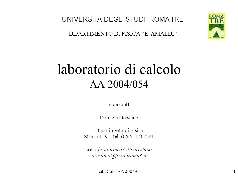 Lab. Calc. AA 2004/051 laboratorio di calcolo AA 2004/054 a cura di Domizia Orestano Dipartimento di Fisica Stanza 159 - tel. (06 5517) 7281 www.fis.u
