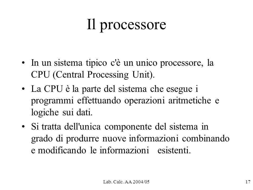 Lab. Calc. AA 2004/0517 Il processore In un sistema tipico c'è un unico processore, la CPU (Central Processing Unit). La CPU è la parte del sistema ch