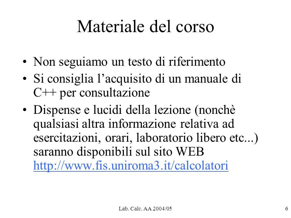Lab. Calc. AA 2004/056 Materiale del corso Non seguiamo un testo di riferimento Si consiglia lacquisito di un manuale di C++ per consultazione Dispens