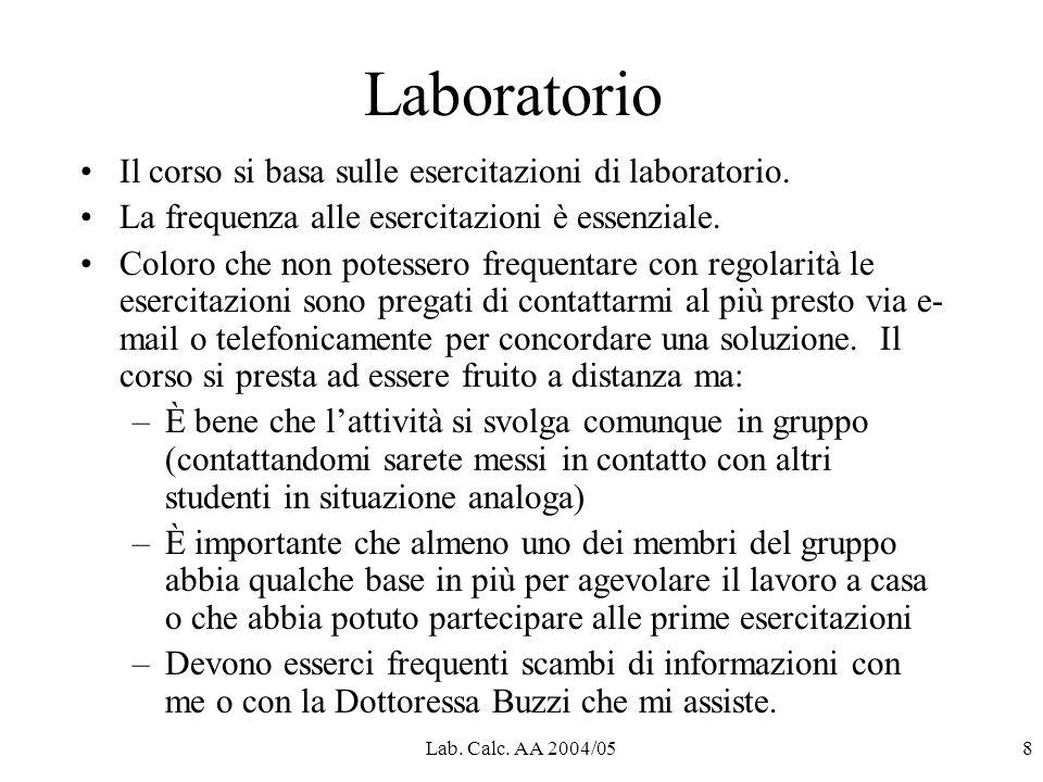 Lab. Calc. AA 2004/058 Laboratorio Il corso si basa sulle esercitazioni di laboratorio. La frequenza alle esercitazioni è essenziale. Coloro che non p