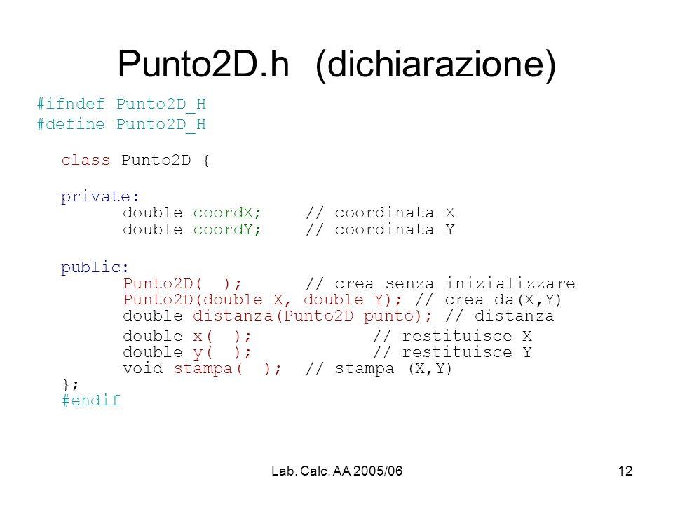 Lab. Calc. AA 2005/0612 Punto2D.h (dichiarazione) #ifndef Punto2D_H #define Punto2D_H class Punto2D { private: double coordX;// coordinata X double co