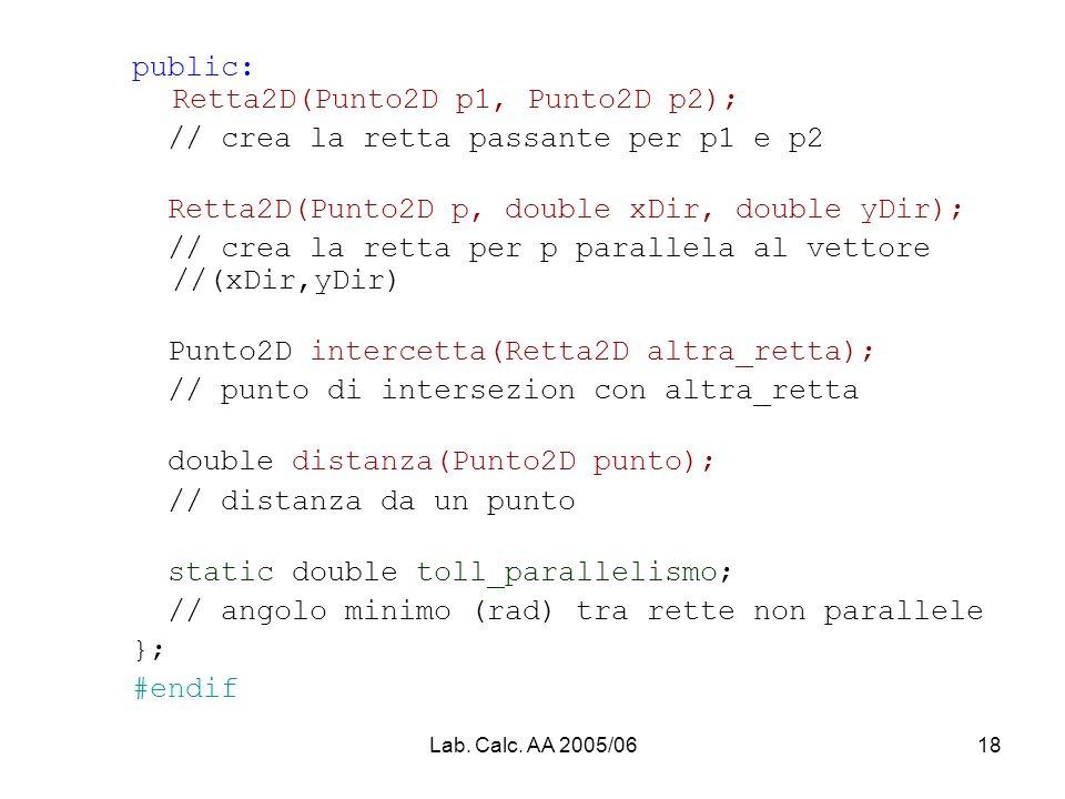 Lab. Calc. AA 2005/0618 public: Retta2D(Punto2D p1, Punto2D p2); // crea la retta passante per p1 e p2 Retta2D(Punto2D p, double xDir, double yDir); /