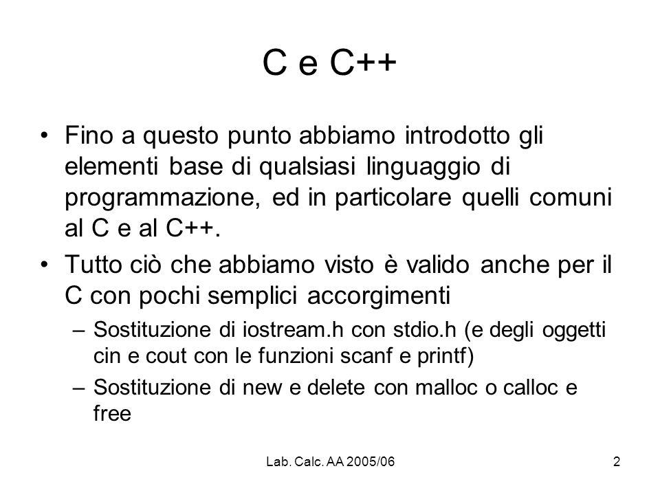 Lab. Calc. AA 2005/062 C e C++ Fino a questo punto abbiamo introdotto gli elementi base di qualsiasi linguaggio di programmazione, ed in particolare q