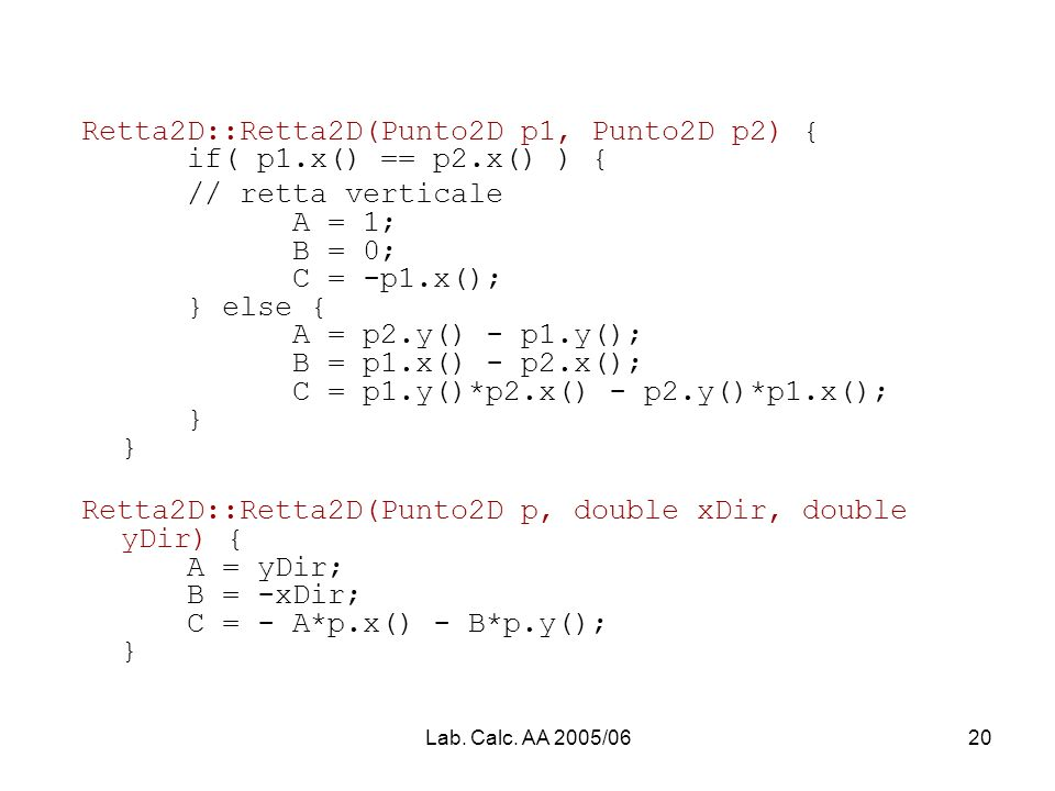 Lab. Calc. AA 2005/0620 Retta2D::Retta2D(Punto2D p1, Punto2D p2) { if( p1.x() == p2.x() ) { // retta verticale A = 1; B = 0; C = -p1.x(); } else { A =