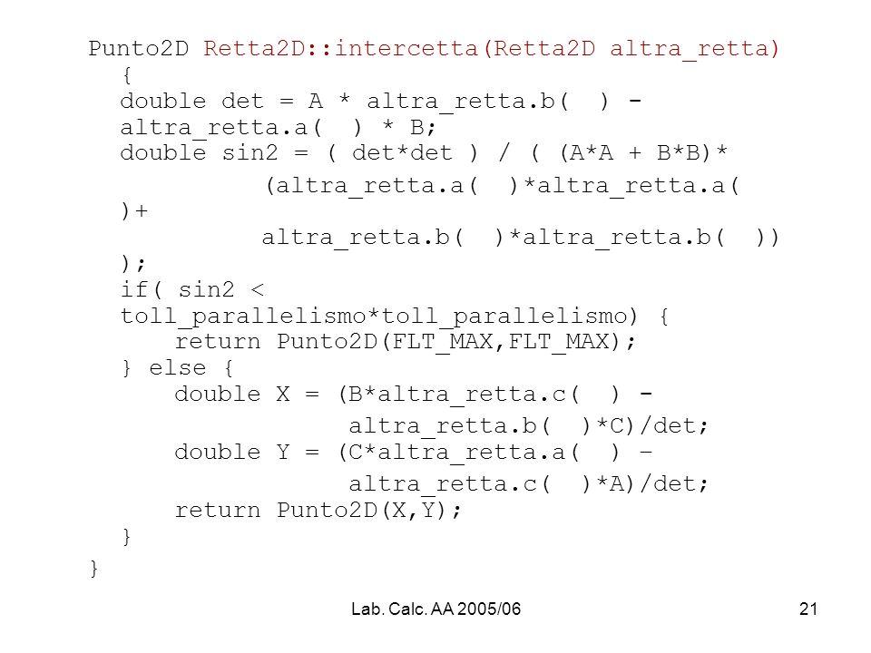 Lab. Calc. AA 2005/0621 Punto2D Retta2D::intercetta(Retta2D altra_retta) { double det = A * altra_retta.b( ) - altra_retta.a( ) * B; double sin2 = ( d