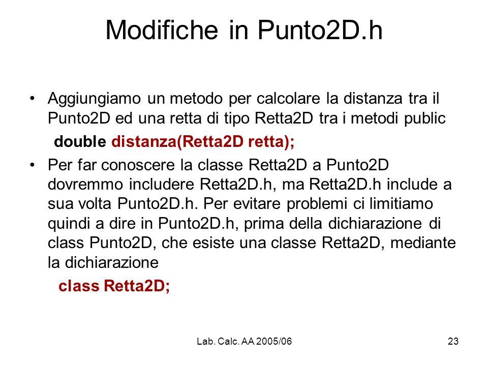Lab. Calc. AA 2005/0623 Modifiche in Punto2D.h Aggiungiamo un metodo per calcolare la distanza tra il Punto2D ed una retta di tipo Retta2D tra i metod