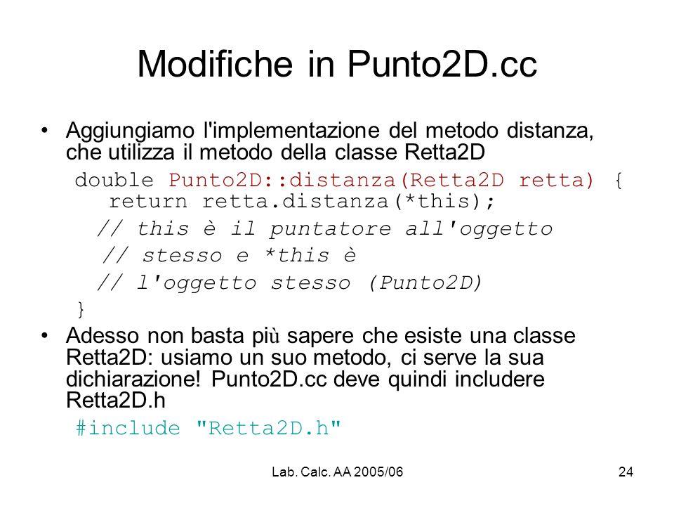 Lab. Calc. AA 2005/0624 Modifiche in Punto2D.cc Aggiungiamo l'implementazione del metodo distanza, che utilizza il metodo della classe Retta2D double
