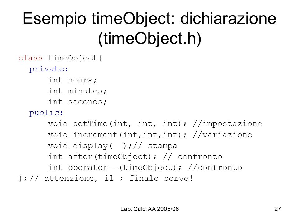 Lab. Calc. AA 2005/0627 Esempio timeObject: dichiarazione (timeObject.h) class timeObject{ private: int hours; int minutes; int seconds; public: void