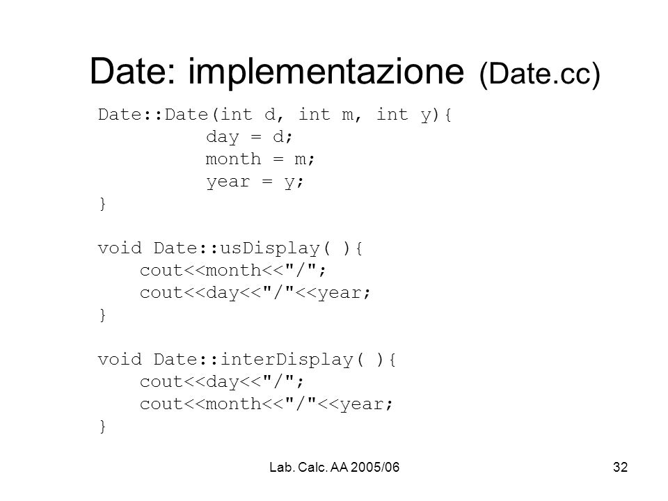 Lab. Calc. AA 2005/0632 Date: implementazione (Date.cc) Date::Date(int d, int m, int y){ day = d; month = m; year = y; } void Date::usDisplay( ){ cout