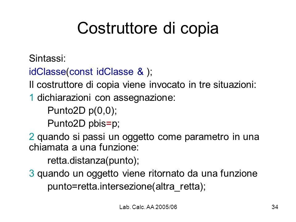 Lab. Calc. AA 2005/0634 Costruttore di copia Sintassi: idClasse(const idClasse & ); Il costruttore di copia viene invocato in tre situazioni: 1 dichia