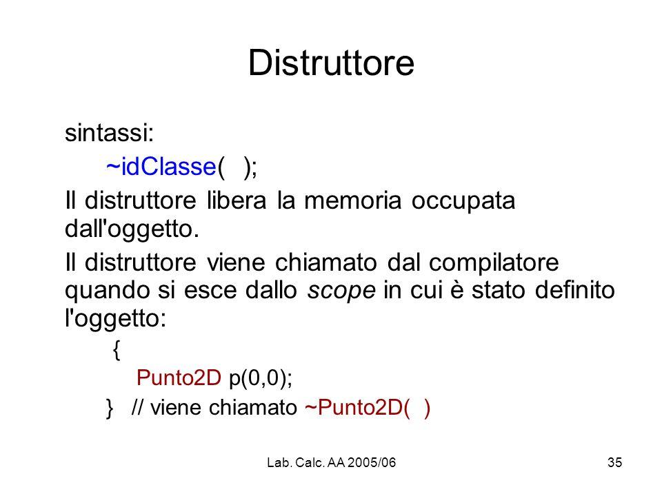 Lab. Calc. AA 2005/0635 Distruttore sintassi: ~idClasse( ); Il distruttore libera la memoria occupata dall'oggetto. Il distruttore viene chiamato dal