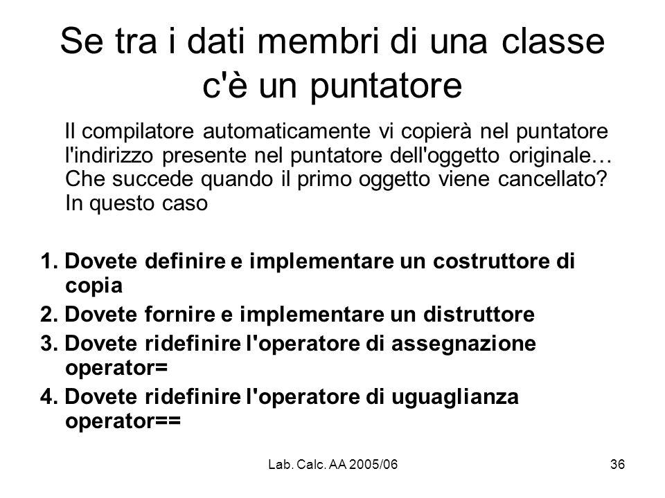 Lab. Calc. AA 2005/0636 Se tra i dati membri di una classe c'è un puntatore Il compilatore automaticamente vi copierà nel puntatore l'indirizzo presen